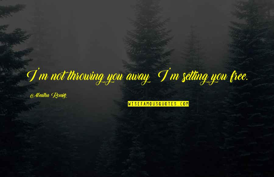 Throwing It All Away Quotes By Aleatha Romig: I'm not throwing you away! I'm setting you