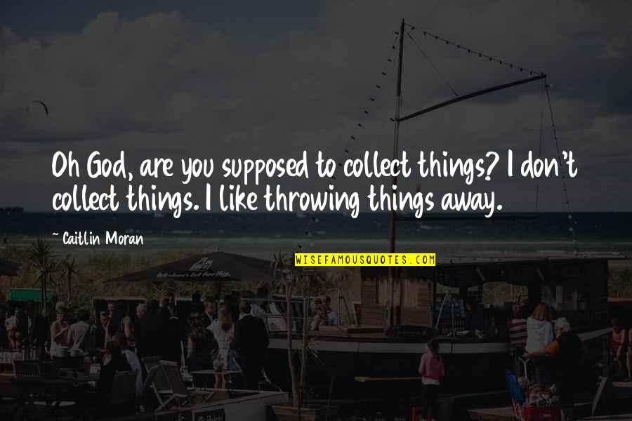 Throwing It All Away Quotes By Caitlin Moran: Oh God, are you supposed to collect things?