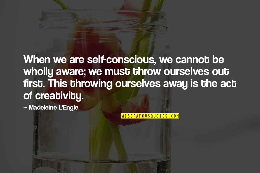 Throwing It All Away Quotes By Madeleine L'Engle: When we are self-conscious, we cannot be wholly