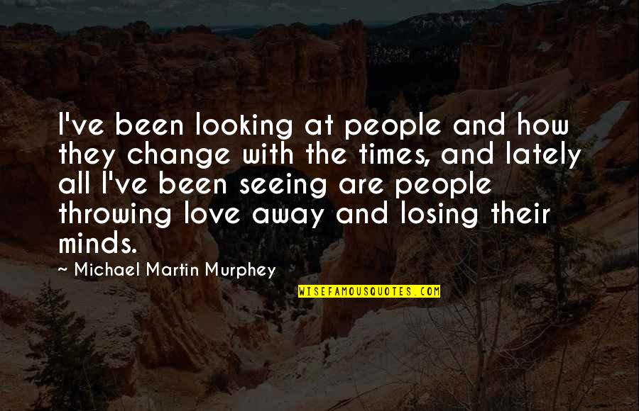 Throwing It All Away Quotes By Michael Martin Murphey: I've been looking at people and how they