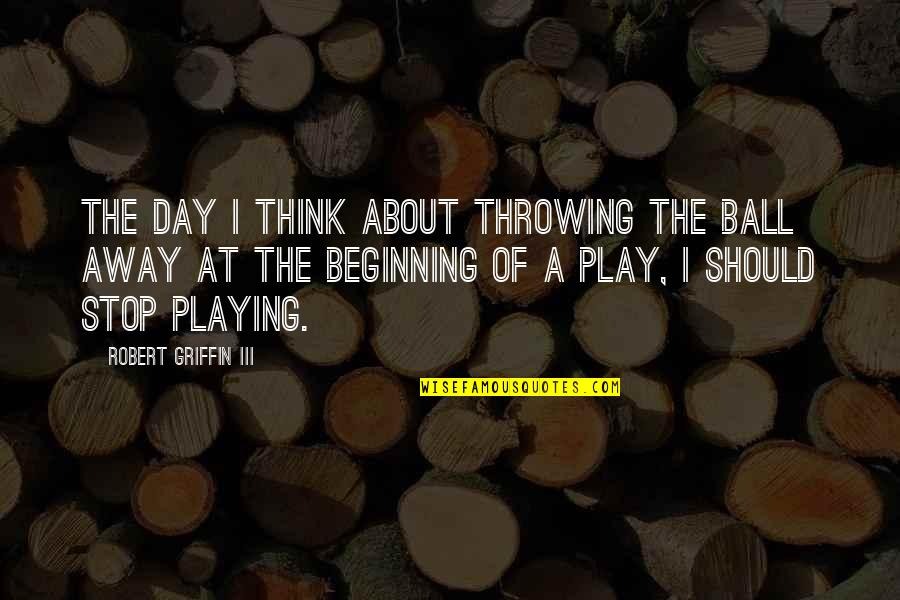 Throwing It All Away Quotes By Robert Griffin III: The day I think about throwing the ball