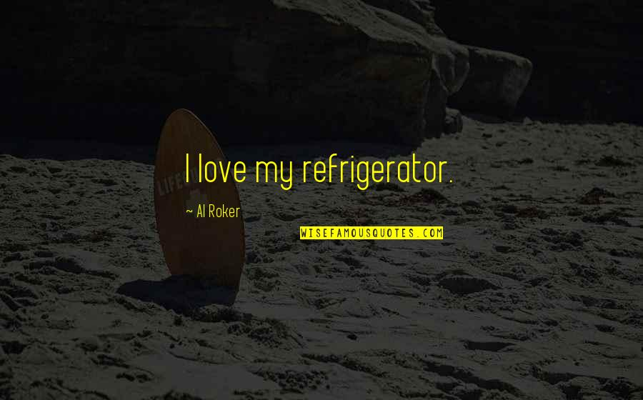 Throwing Shot Put Quotes By Al Roker: I love my refrigerator.