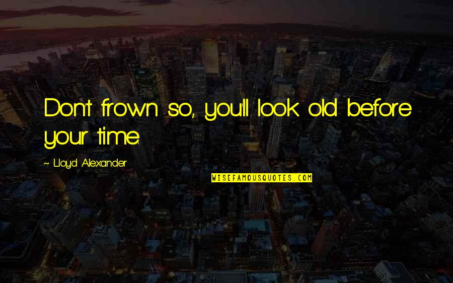 Thru Thick Thin Love Quotes By Lloyd Alexander: Don't frown so, you'll look old before your