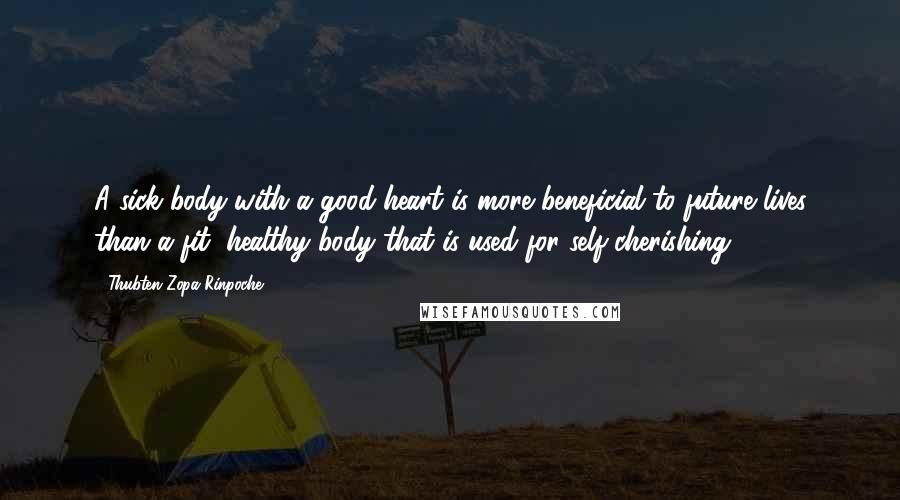Thubten Zopa Rinpoche quotes: A sick body with a good heart is more beneficial to future lives than a fit, healthy body that is used for self-cherishing.