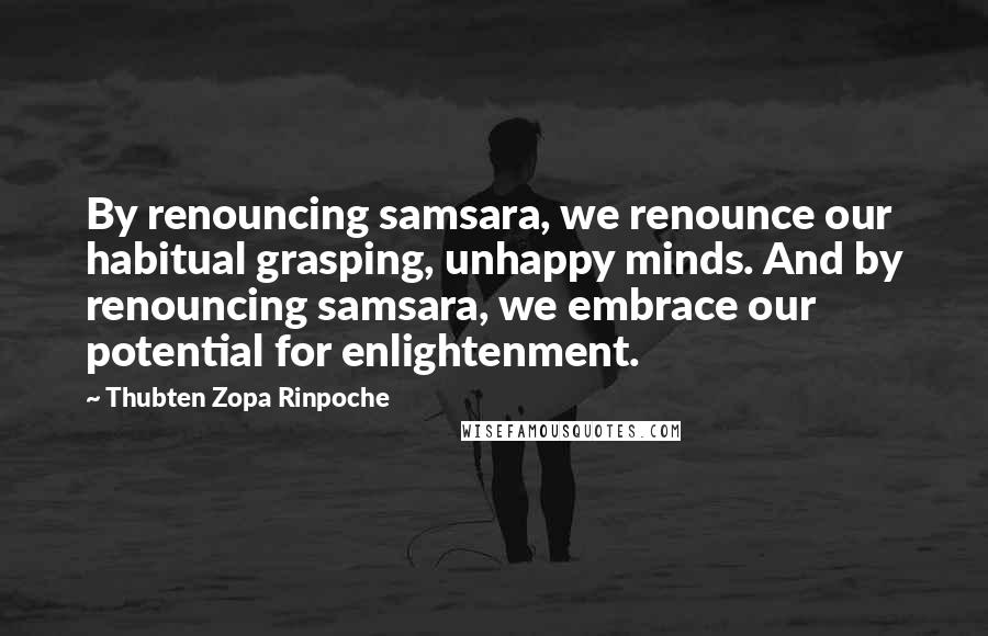 Thubten Zopa Rinpoche quotes: By renouncing samsara, we renounce our habitual grasping, unhappy minds. And by renouncing samsara, we embrace our potential for enlightenment.