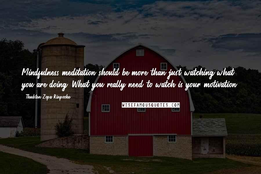 Thubten Zopa Rinpoche quotes: Mindfulness meditation should be more than just watching what you are doing. What you really need to watch is your motivation.