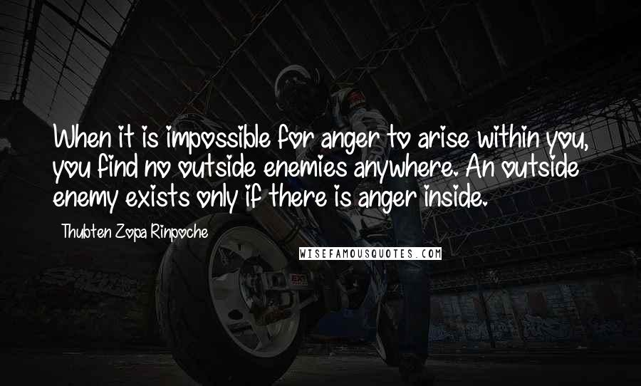Thubten Zopa Rinpoche quotes: When it is impossible for anger to arise within you, you find no outside enemies anywhere. An outside enemy exists only if there is anger inside.