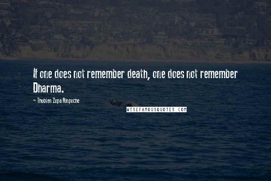 Thubten Zopa Rinpoche quotes: If one does not remember death, one does not remember Dharma.