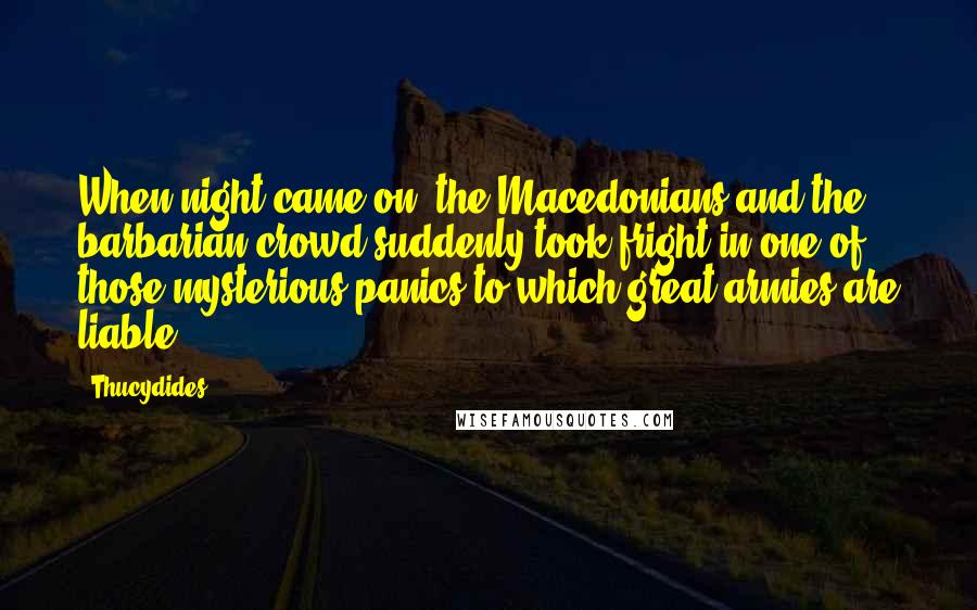 Thucydides quotes: When night came on, the Macedonians and the barbarian crowd suddenly took fright in one of those mysterious panics to which great armies are liable