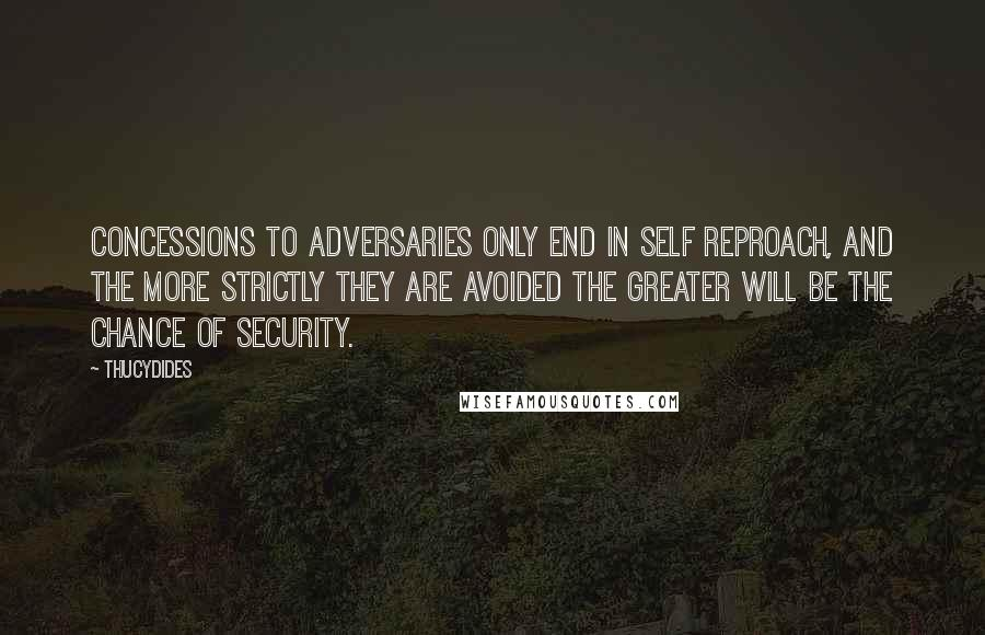 Thucydides quotes: Concessions to adversaries only end in self reproach, and the more strictly they are avoided the greater will be the chance of security.