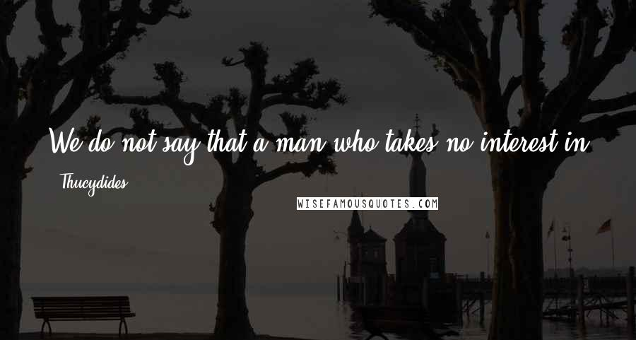 Thucydides quotes: We do not say that a man who takes no interest in politics is a man who minds his own business; we say that he has no business here at