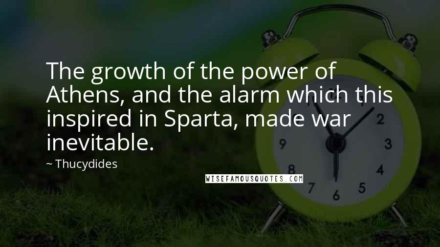 Thucydides quotes: The growth of the power of Athens, and the alarm which this inspired in Sparta, made war inevitable.
