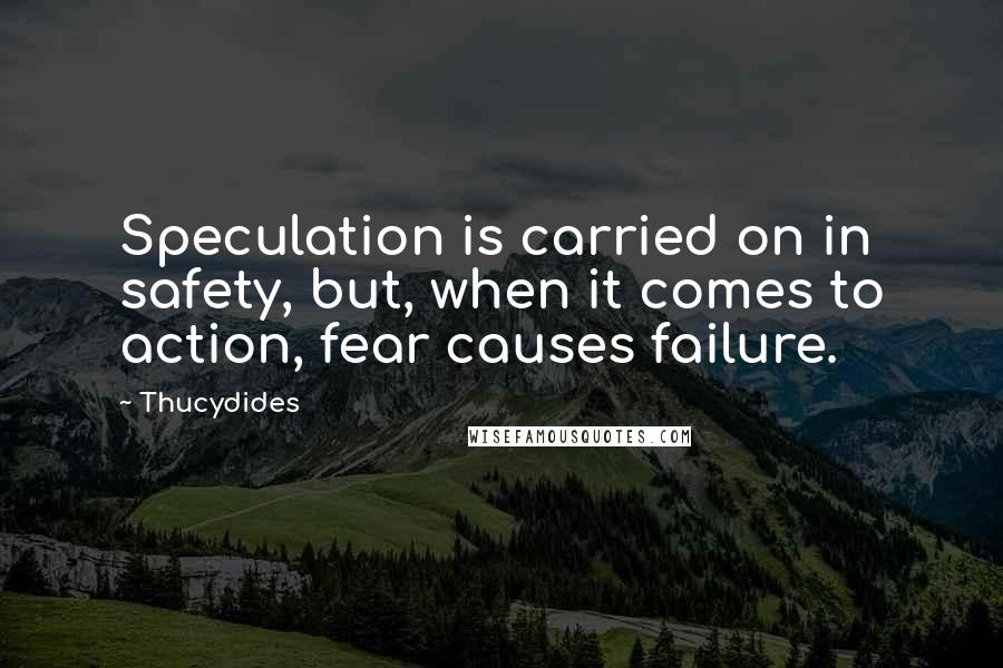 Thucydides quotes: Speculation is carried on in safety, but, when it comes to action, fear causes failure.