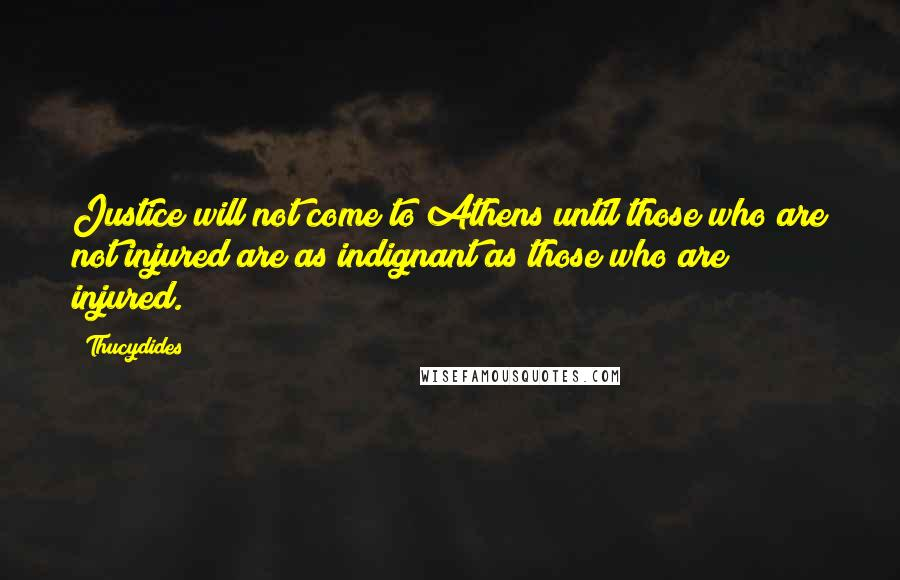 Thucydides quotes: Justice will not come to Athens until those who are not injured are as indignant as those who are injured.