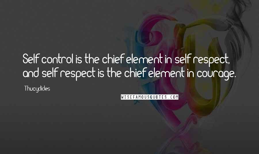 Thucydides quotes: Self-control is the chief element in self-respect, and self-respect is the chief element in courage.