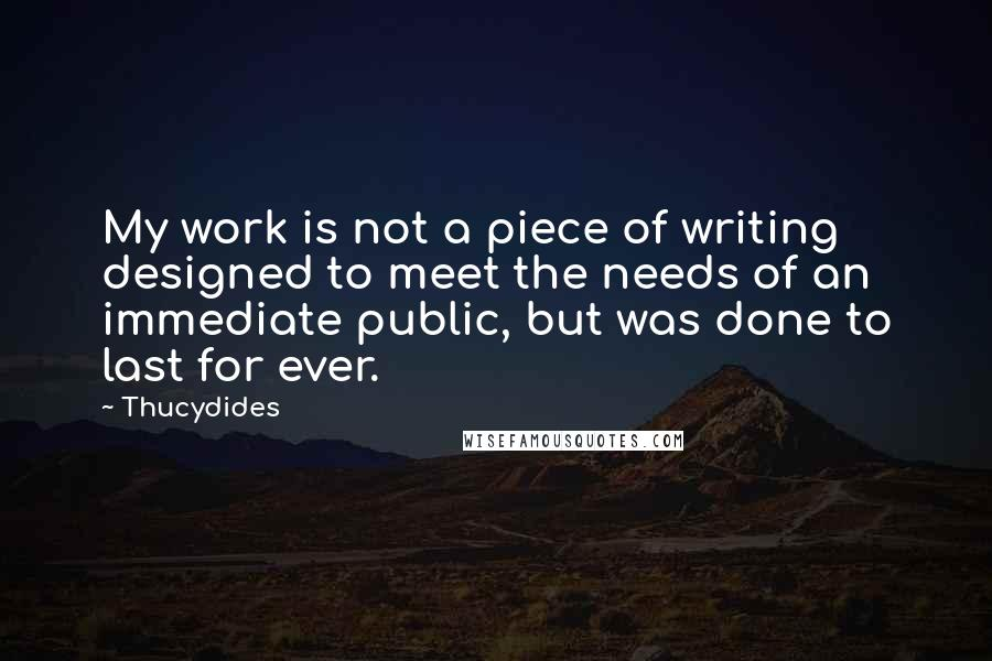 Thucydides quotes: My work is not a piece of writing designed to meet the needs of an immediate public, but was done to last for ever.