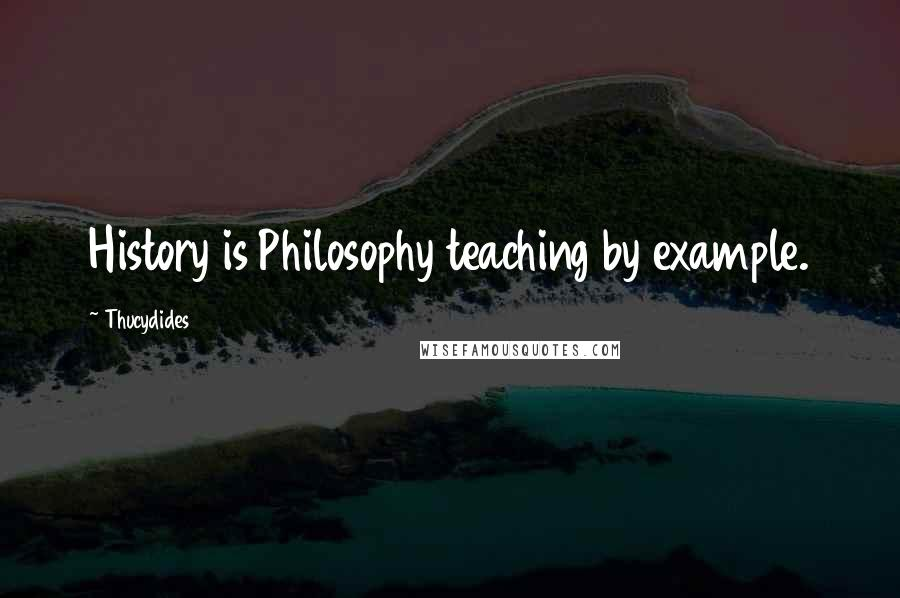 Thucydides quotes: History is Philosophy teaching by example.