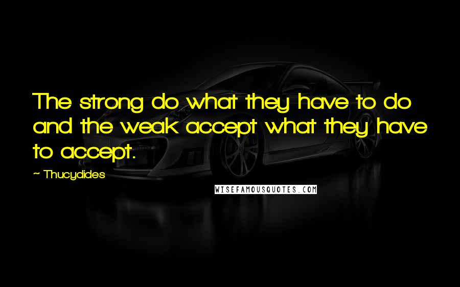 Thucydides quotes: The strong do what they have to do and the weak accept what they have to accept.