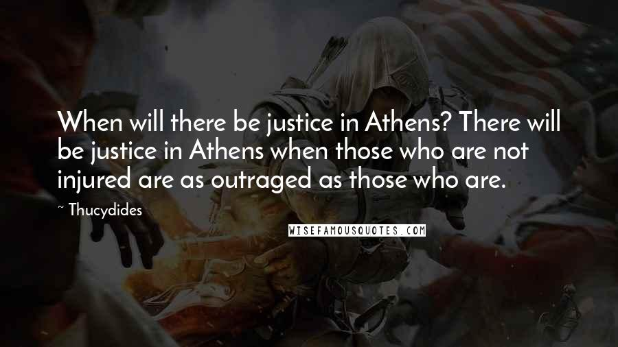 Thucydides quotes: When will there be justice in Athens? There will be justice in Athens when those who are not injured are as outraged as those who are.