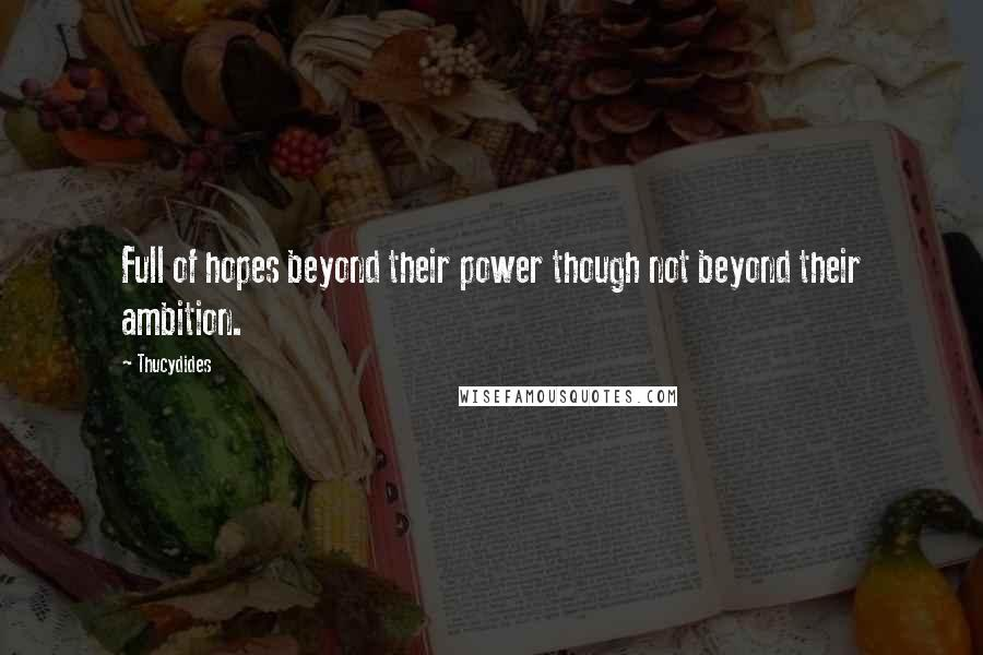 Thucydides quotes: Full of hopes beyond their power though not beyond their ambition.