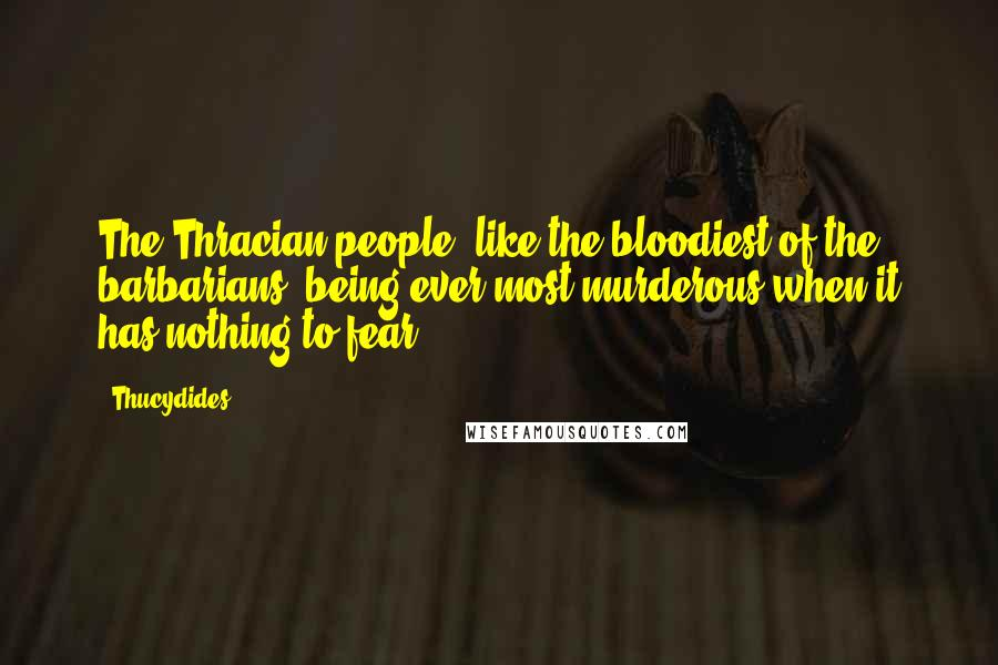 Thucydides quotes: The Thracian people, like the bloodiest of the barbarians, being ever most murderous when it has nothing to fear.