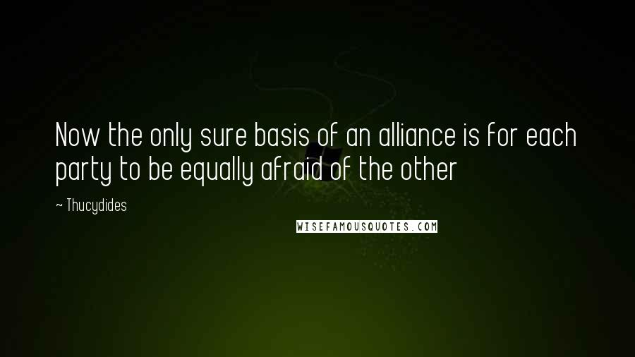 Thucydides quotes: Now the only sure basis of an alliance is for each party to be equally afraid of the other