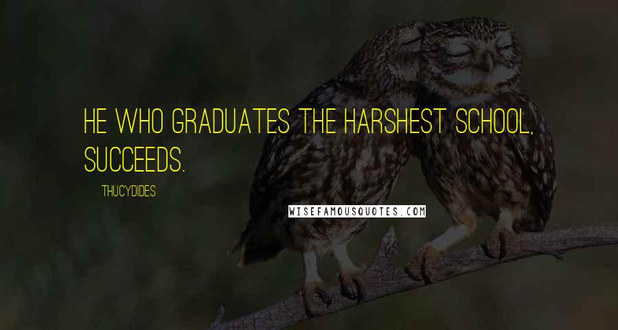 Thucydides quotes: He who graduates the harshest school, succeeds.