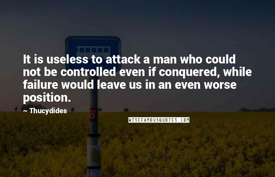 Thucydides quotes: It is useless to attack a man who could not be controlled even if conquered, while failure would leave us in an even worse position.