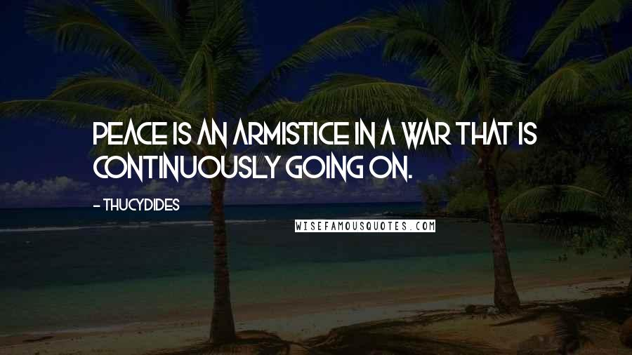 Thucydides quotes: Peace is an armistice in a war that is continuously going on.