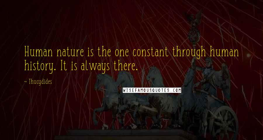 Thucydides quotes: Human nature is the one constant through human history. It is always there.
