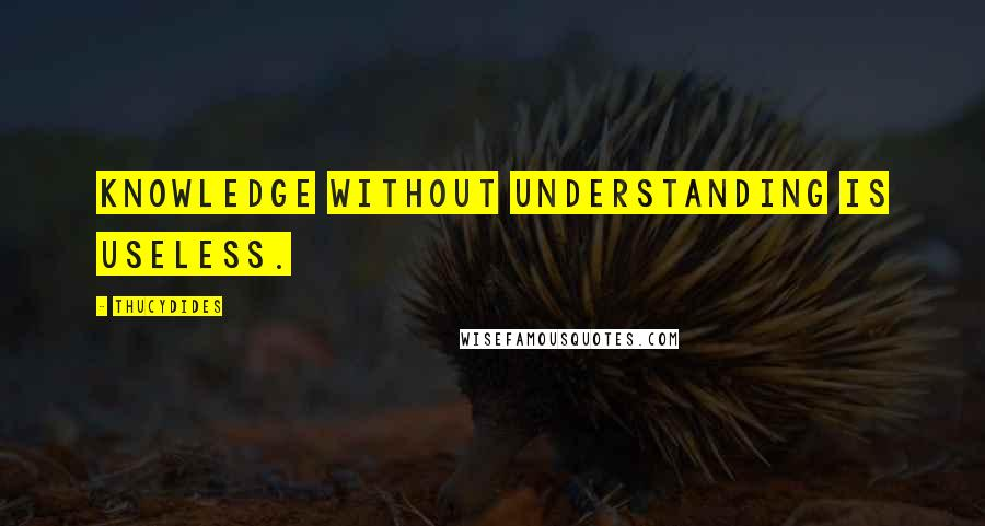 Thucydides quotes: Knowledge without understanding is useless.