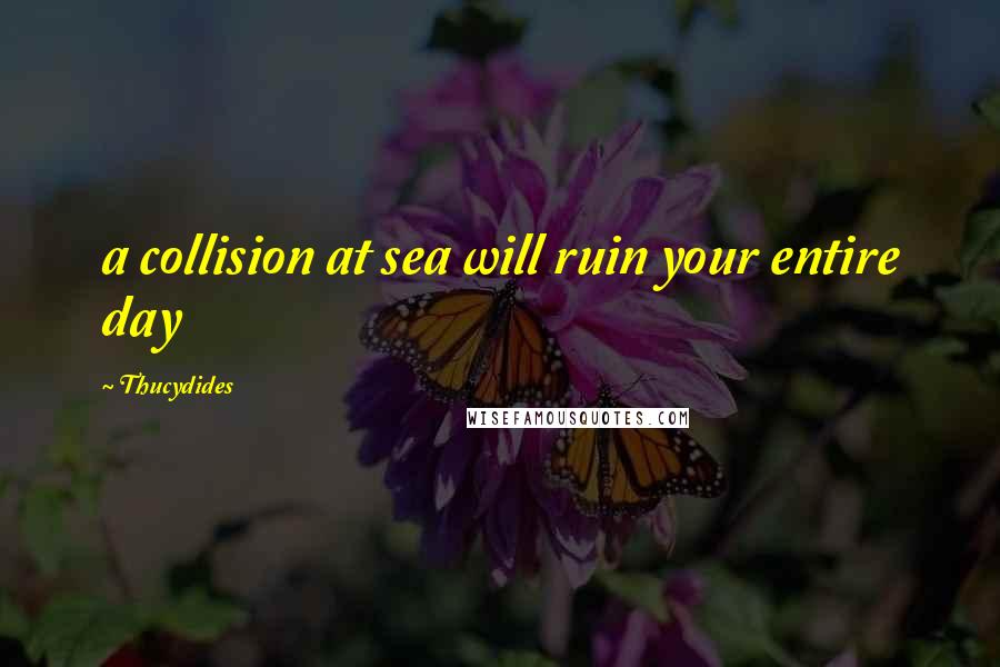 Thucydides quotes: a collision at sea will ruin your entire day