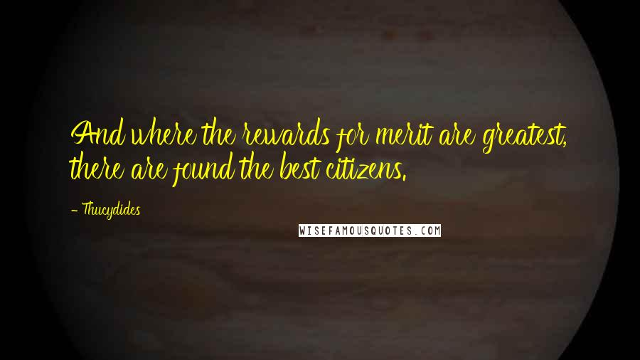 Thucydides quotes: And where the rewards for merit are greatest, there are found the best citizens.