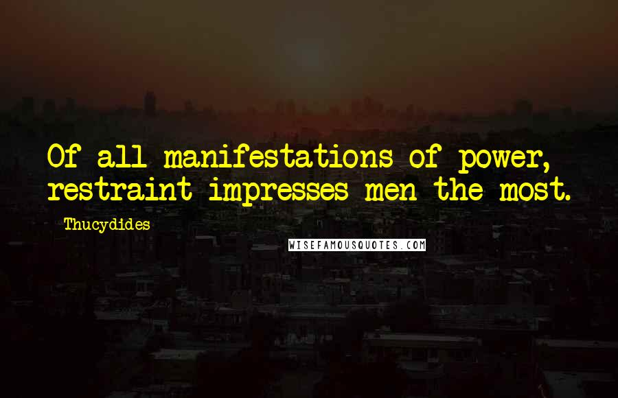 Thucydides quotes: Of all manifestations of power, restraint impresses men the most.