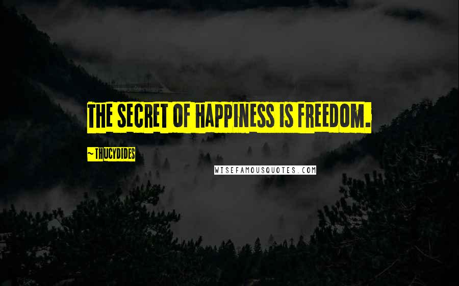 Thucydides quotes: The secret of happiness is freedom.