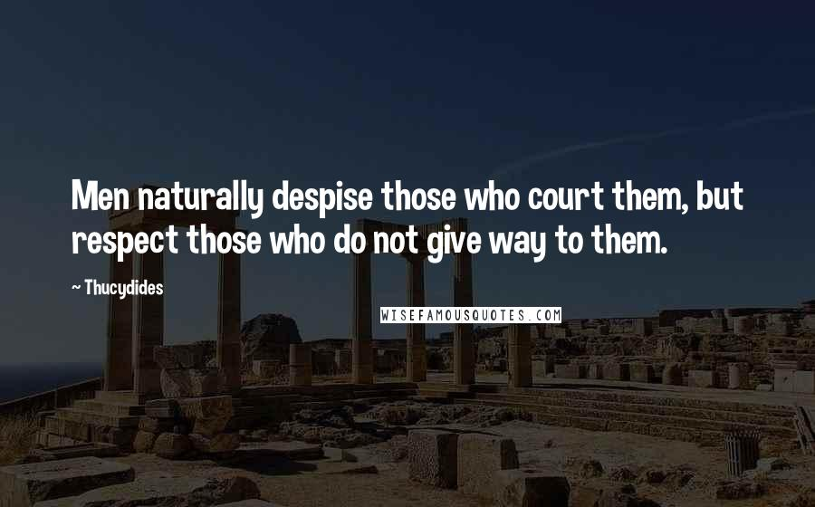 Thucydides quotes: Men naturally despise those who court them, but respect those who do not give way to them.