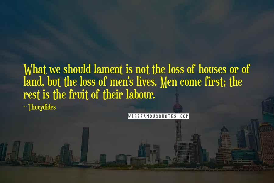 Thucydides quotes: What we should lament is not the loss of houses or of land, but the loss of men's lives. Men come first; the rest is the fruit of their labour.