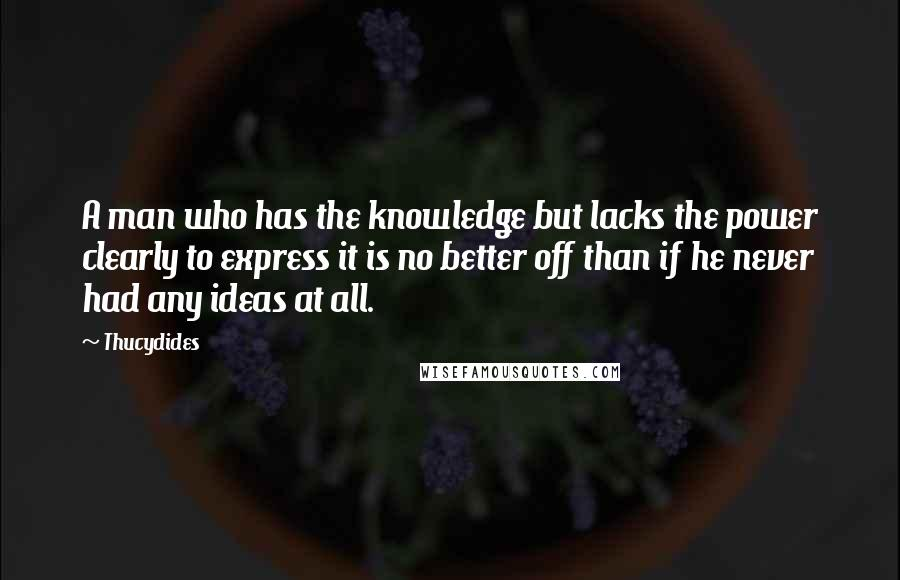 Thucydides quotes: A man who has the knowledge but lacks the power clearly to express it is no better off than if he never had any ideas at all.