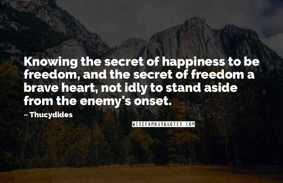Thucydides quotes: Knowing the secret of happiness to be freedom, and the secret of freedom a brave heart, not idly to stand aside from the enemy's onset.