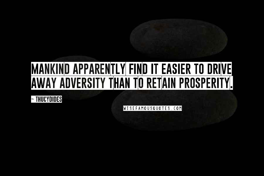 Thucydides quotes: Mankind apparently find it easier to drive away adversity than to retain prosperity.