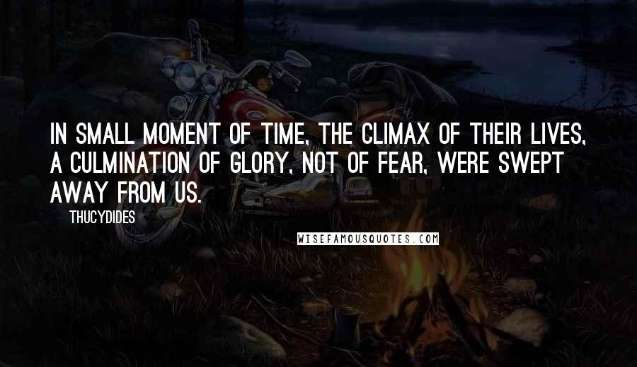 Thucydides quotes: In small moment of time, the climax of their lives, a culmination of glory, not of fear, were swept away from us.