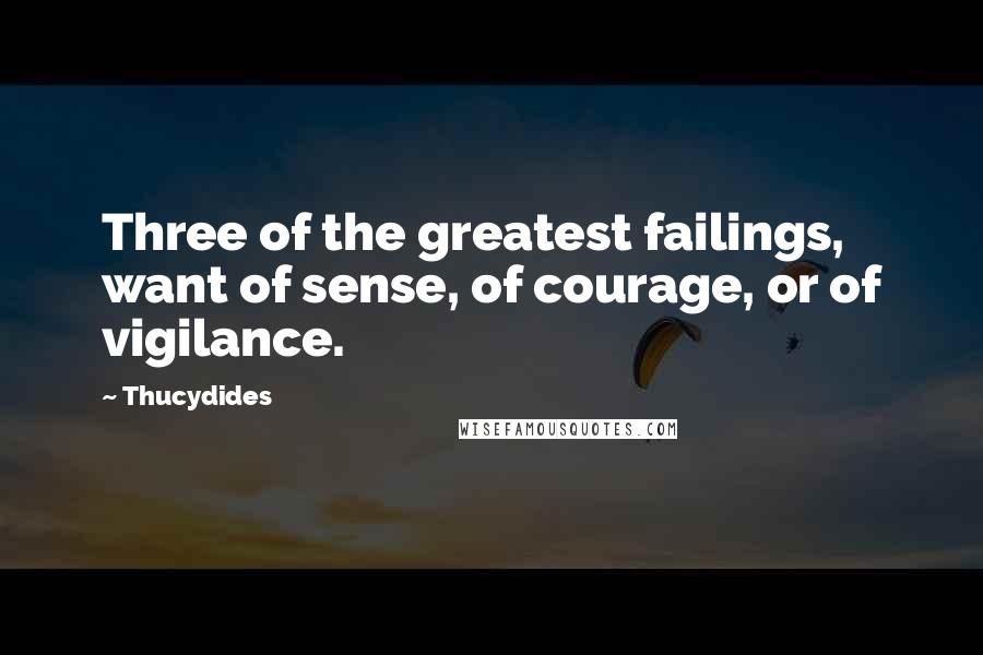 Thucydides quotes: Three of the greatest failings, want of sense, of courage, or of vigilance.
