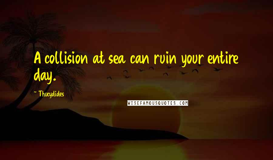 Thucydides quotes: A collision at sea can ruin your entire day.