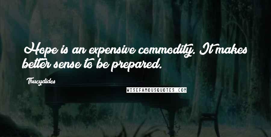 Thucydides quotes: Hope is an expensive commodity. It makes better sense to be prepared.