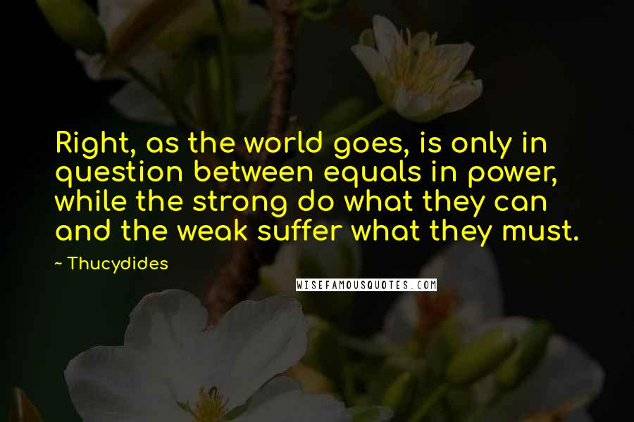 Thucydides quotes: Right, as the world goes, is only in question between equals in power, while the strong do what they can and the weak suffer what they must.
