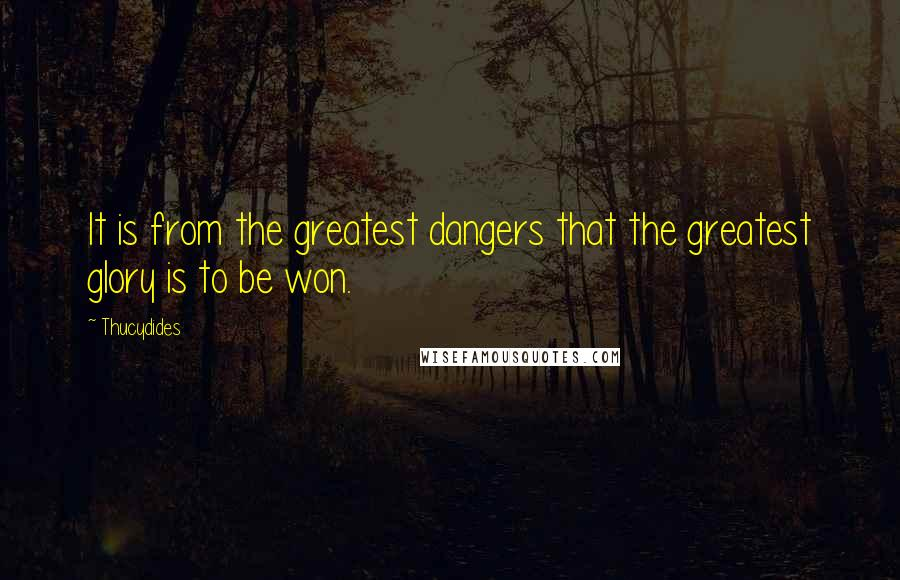 Thucydides quotes: It is from the greatest dangers that the greatest glory is to be won.