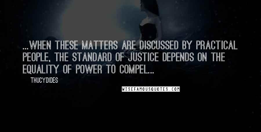 Thucydides quotes: ...when these matters are discussed by practical people, the standard of justice depends on the equality of power to compel...