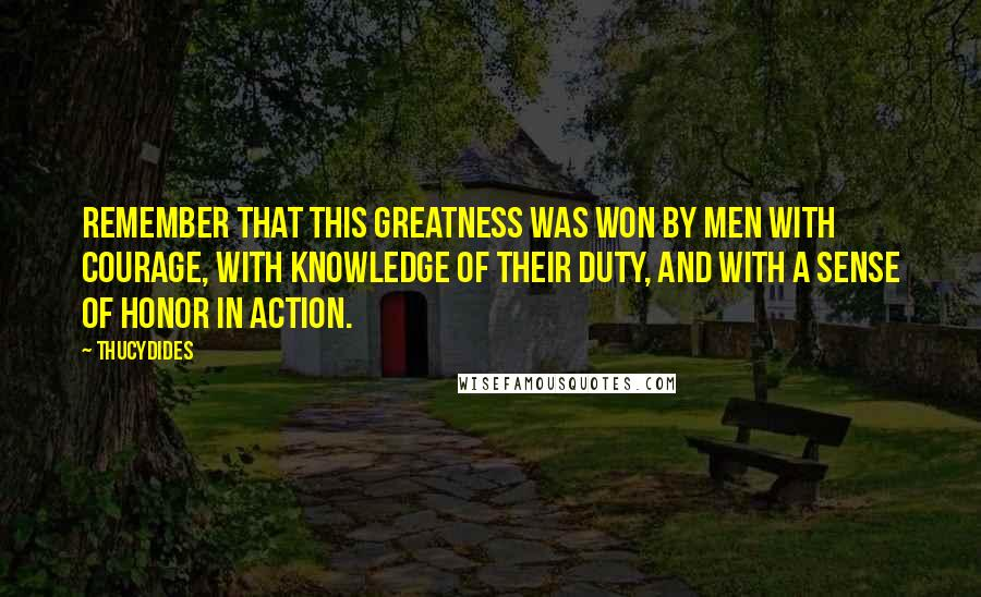 Thucydides quotes: Remember that this greatness was won by men with courage, with knowledge of their duty, and with a sense of honor in action.
