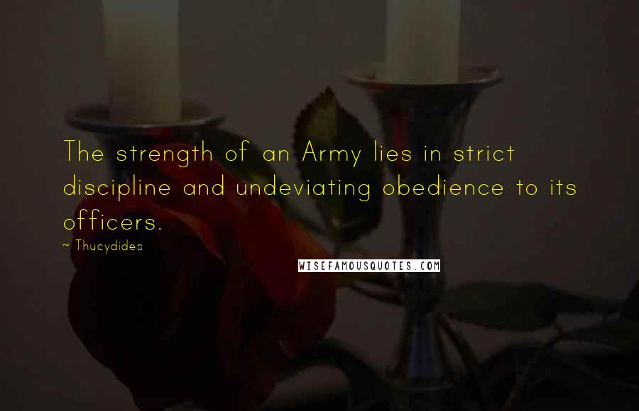 Thucydides quotes: The strength of an Army lies in strict discipline and undeviating obedience to its officers.