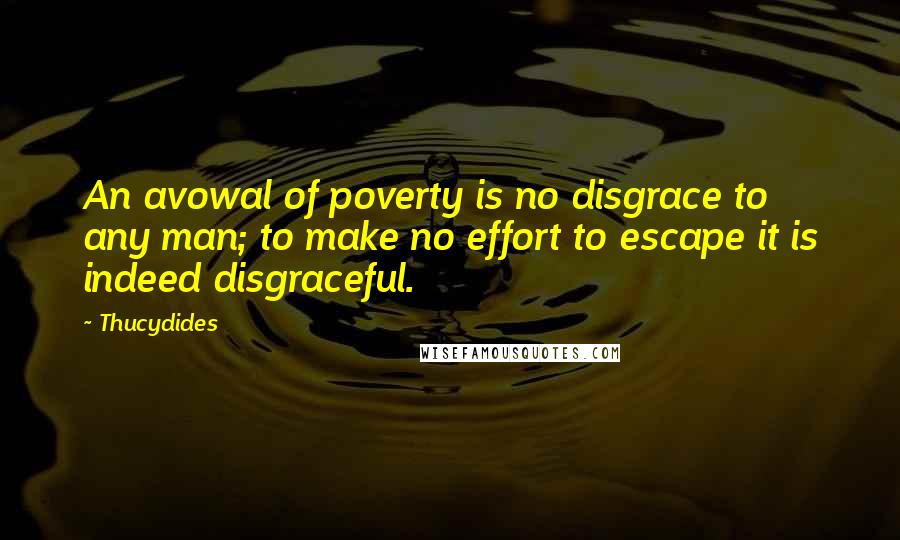 Thucydides quotes: An avowal of poverty is no disgrace to any man; to make no effort to escape it is indeed disgraceful.